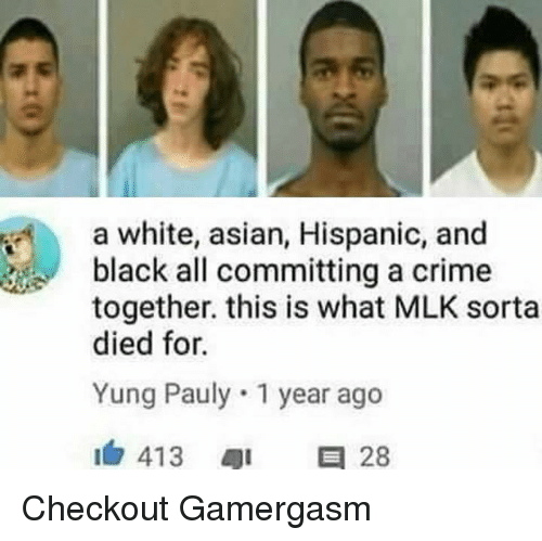 Asian, Crime, and Memes: a white, asian, Hispanic, and  black all committing a crime  together, this is what MLK sorta  died for.  Yung Pauly. 1 year ago  413  a 28 Checkout Gamergasm
