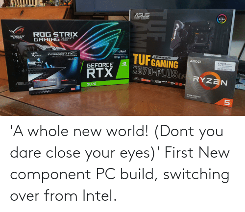 close your eyes: 'A whole new world! (Dont you dare close your eyes)' First New component PC build, switching over from Intel.