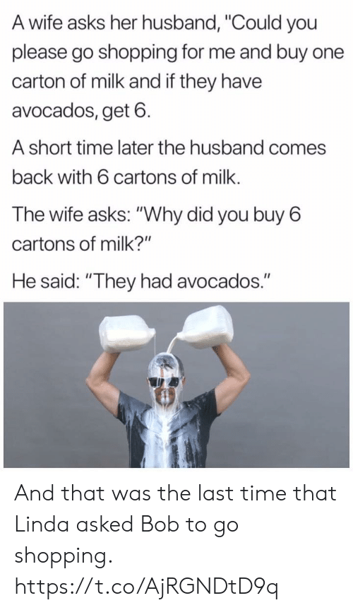 "Linda: A wife asks her husband, ""Could you  please go shopping for me and buy one  carton of milk and if they have  avocados, get 6  A short time later the husband comes  back with 6 cartons of milk.  The wife asks: ""Why did you buy 6  cartons of milk?""  He said: ""They had avocados."" And that was the last time that Linda asked Bob to go shopping. https://t.co/AjRGNDtD9q"