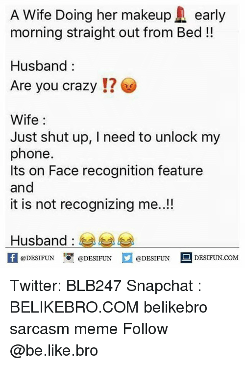 Be Like, Crazy, and Meme: A Wife Doing her makeupearly  morning straight out from Bed!!  Husband:  Are you crazy !? ⓦ  Wife:  Just shut up, I need to unlock my  phone  Its on Face recognition feature  and  it is not recognizing me..!!  Husband :  fDESIFUNDESIUND  @DESIFUN@DESIFUN  @DESIFUN DESIFUN.COM Twitter: BLB247 Snapchat : BELIKEBRO.COM belikebro sarcasm meme Follow @be.like.bro