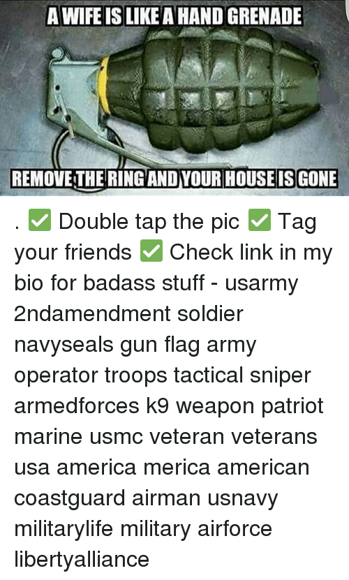 Memes, Badass, and 🤖: A WIFE ISLIKEAHAND GRENADE  REMOVETHERING AND YOUR HOUSE IS GONE . ✅ Double tap the pic ✅ Tag your friends ✅ Check link in my bio for badass stuff - usarmy 2ndamendment soldier navyseals gun flag army operator troops tactical sniper armedforces k9 weapon patriot marine usmc veteran veterans usa america merica american coastguard airman usnavy militarylife military airforce libertyalliance