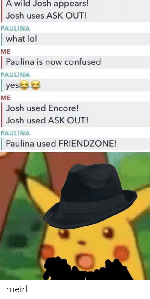 Friendzone: A wild Josh appears!  Josh uses ASK OUT!  what lol  Paulina is now confused  PAULINA  ME  PAULINA  yes  ME  Josh used Encore!  Josh used ASK OUT!  PAULINA  Paulina used FRIENDZONE! meirl