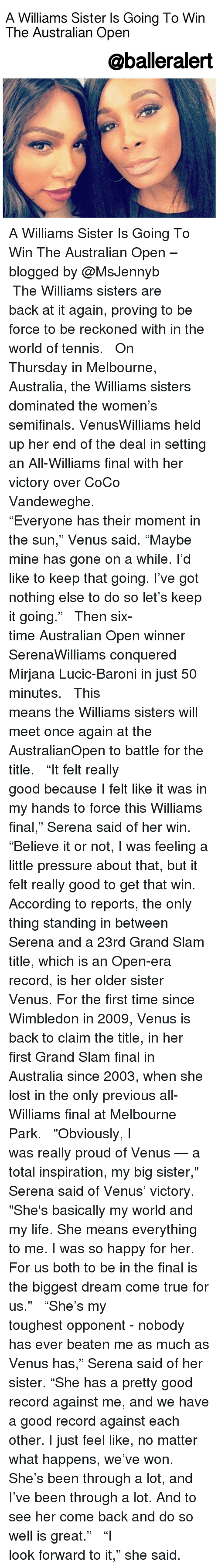 "Let Keep: A Williams Sister Is Going To Win  The Australian Open  @balleralert A Williams Sister Is Going To Win The Australian Open – blogged by @MsJennyb ⠀⠀⠀⠀⠀⠀⠀⠀⠀ ⠀⠀⠀⠀⠀⠀⠀⠀⠀ The Williams sisters are back at it again, proving to be force to be reckoned with in the world of tennis. ⠀⠀⠀⠀⠀⠀⠀⠀⠀ ⠀⠀⠀⠀⠀⠀⠀⠀⠀ On Thursday in Melbourne, Australia, the Williams sisters dominated the women's semifinals. VenusWilliams held up her end of the deal in setting an All-Williams final with her victory over CoCo Vandeweghe. ⠀⠀⠀⠀⠀⠀⠀⠀⠀ ⠀⠀⠀⠀⠀⠀⠀⠀⠀ ""Everyone has their moment in the sun,"" Venus said. ""Maybe mine has gone on a while. I'd like to keep that going. I've got nothing else to do so let's keep it going."" ⠀⠀⠀⠀⠀⠀⠀⠀⠀ ⠀⠀⠀⠀⠀⠀⠀⠀⠀ Then six-time Australian Open winner SerenaWilliams conquered Mirjana Lucic-Baroni in just 50 minutes. ⠀⠀⠀⠀⠀⠀⠀⠀⠀ ⠀⠀⠀⠀⠀⠀⠀⠀⠀ This means the Williams sisters will meet once again at the AustralianOpen to battle for the title. ⠀⠀⠀⠀⠀⠀⠀⠀⠀ ⠀⠀⠀⠀⠀⠀⠀⠀⠀ ""It felt really good because I felt like it was in my hands to force this Williams final,"" Serena said of her win. ""Believe it or not, I was feeling a little pressure about that, but it felt really good to get that win. According to reports, the only thing standing in between Serena and a 23rd Grand Slam title, which is an Open-era record, is her older sister Venus. For the first time since Wimbledon in 2009, Venus is back to claim the title, in her first Grand Slam final in Australia since 2003, when she lost in the only previous all-Williams final at Melbourne Park. ⠀⠀⠀⠀⠀⠀⠀⠀⠀ ⠀⠀⠀⠀⠀⠀⠀⠀⠀ ""Obviously, I was really proud of Venus — a total inspiration, my big sister,"" Serena said of Venus' victory. ""She's basically my world and my life. She means everything to me. I was so happy for her. For us both to be in the final is the biggest dream come true for us."" ⠀⠀⠀⠀⠀⠀⠀⠀⠀ ⠀⠀⠀⠀⠀⠀⠀⠀⠀ ""She's my toughest opponent - nobody has ever beaten me as much as Venus has,"" Serena said of her sister. ""She has a pretty good record against me, and we have a good record against each other. I just feel like, no matter what happens, we've won. She's been through a lot, and I've been through a lot. And to see her come back and do so well is great."" ⠀⠀⠀⠀⠀⠀⠀⠀⠀ ⠀⠀⠀⠀⠀⠀⠀⠀⠀ ""I look forward to it,"" she said."