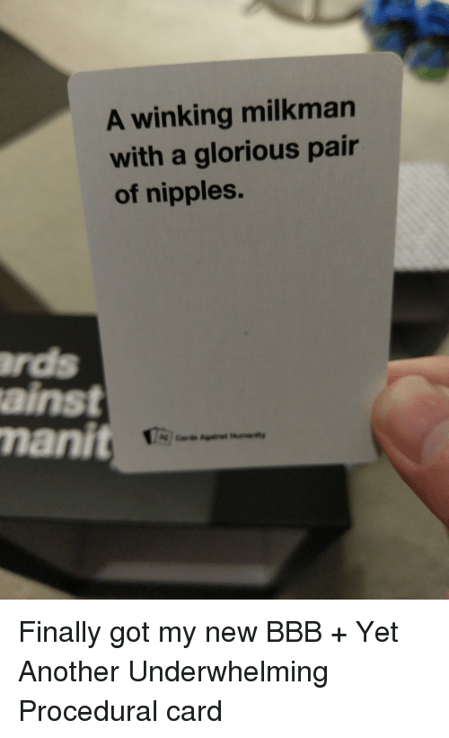 Bbb, Glorious, and CardsAgainstHumanity: A winking milkman  with a glorious pair  of nipples.  manit Finally got my new BBB + Yet Another Underwhelming Procedural card