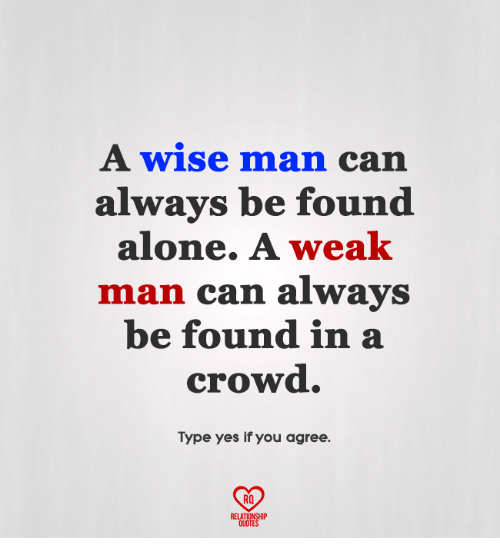 Being Alone, Memes, and Quotes: A wise man can  always be found  alone. A weak  man can always  be found in a  crowd.  Type yes if you agree  RO  RELATIONSHIP  QUOTES