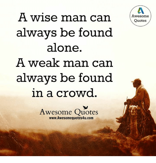 Quotes About People Who Notice: A Wise Man Can Awesome Quotes Always Be Found Alone A Weak