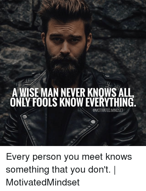 Memes, Never, and 🤖: A WISE MAN NEVER KNOWS ALL.  ONLY FOOLS KNOW EVERYTHING  @MOTIVATED.MINDSET Every person you meet knows something that you don't. | MotivatedMindset
