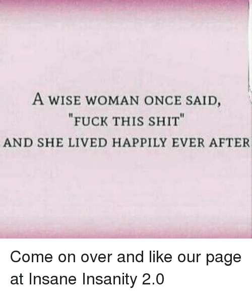 "Memes, Shit, and Fuck: A wISE wOMAN ONCE SAID,  ""FUCK THIS SHIT""  AND SHE LIVED HAPPILY EVER AFTER Come on over and like our page at Insane Insanity 2.0"