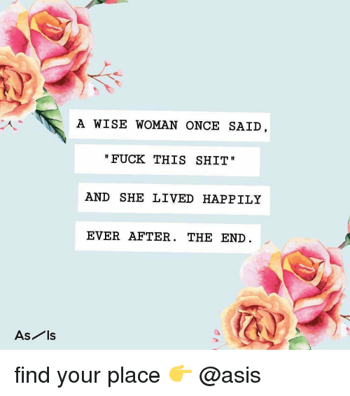 asis: A WISE WOMAN ONCE SAID  FUCK THIS SHIT  AND SHE LIVED HAPPILY  EVER AFTER. THE END  As ls find your place 👉 @asis