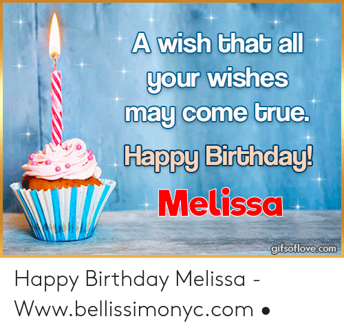Happy Birthday Melissa: A wish that all  our wishes  may come true  Happy Birthday  Melissa  gifsoflove.com Happy Birthday Melissa - Www.bellissimonyc.com •