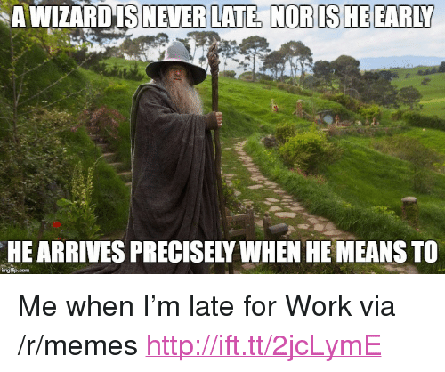 """Never Late: A WIZARDIS  NEVER LATE, NOR IS HE EARLY  HE ARRIVES PRECISELY WHEN HE MEANS TO <p>Me when I&rsquo;m late for Work via /r/memes <a href=""""http://ift.tt/2jcLymE"""">http://ift.tt/2jcLymE</a></p>"""