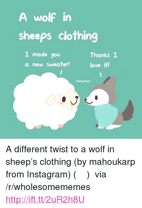 "sheeps: A wolf in  sheeps clothing  I made you  a new Sweater!  Thanks I  love it!  mahoukarp <p>A different twist to a wolf in sheep&rsquo;s clothing (by mahoukarp from Instagram) (๑˃̵ᴗ˂̵)و via /r/wholesomememes <a href=""http://ift.tt/2uR2h8U"">http://ift.tt/2uR2h8U</a></p>"