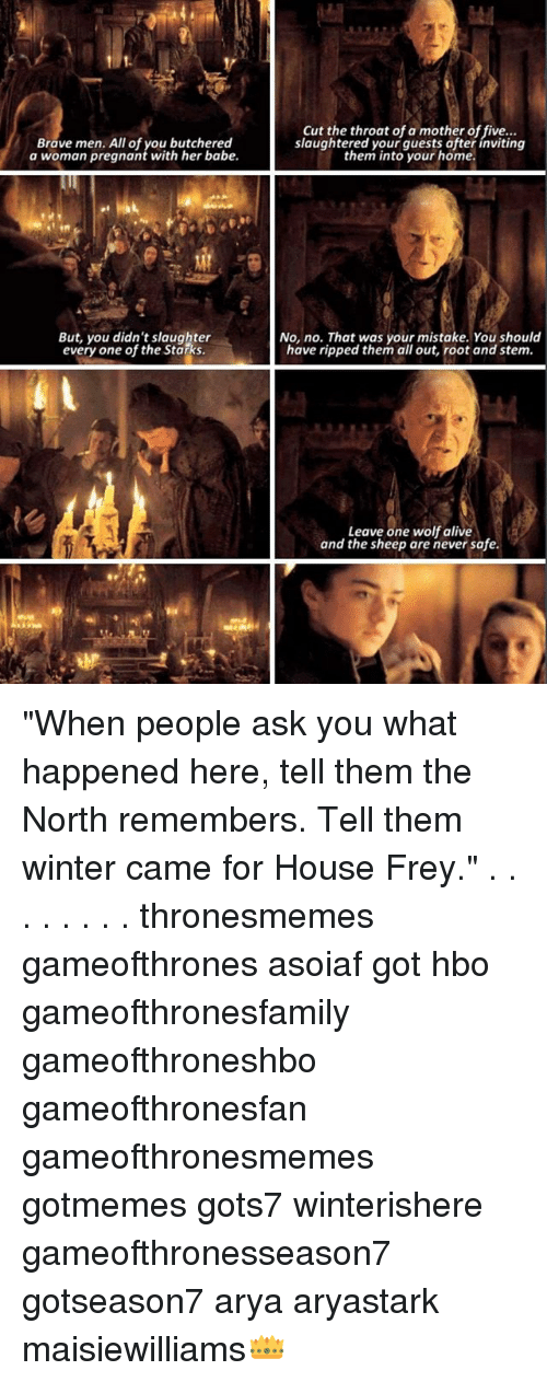 """What Happened Here: a wom am pregnonteuth-he abe.laughtered ltoyosr hofte  Brave men. All of you butchered  a woman pregnant with her babe.  Cut the throat of a mother of five...  slaughtered your guests ofter inviting  them into your home.  But, you didn't slaughter  every one of the Starks  No, no. That was your mistake. You should  have ripped them all out, root and stem.  Leave one wolf alive  and the sheep are never safe. """"When people ask you what happened here, tell them the North remembers. Tell them winter came for House Frey."""" . . . . . . . . thronesmemes gameofthrones asoiaf got hbo gameofthronesfamily gameofthroneshbo gameofthronesfan gameofthronesmemes gotmemes gots7 winterishere gameofthronesseason7 gotseason7 arya aryastark maisiewilliams👑"""