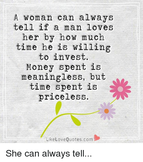 quots: A woman can always  tell if a man loves  her by how much  time he is willing  to invest.  Money spent is  meaningless, but  time spent is  priceless.  Like Love Quotes.com She can always tell...