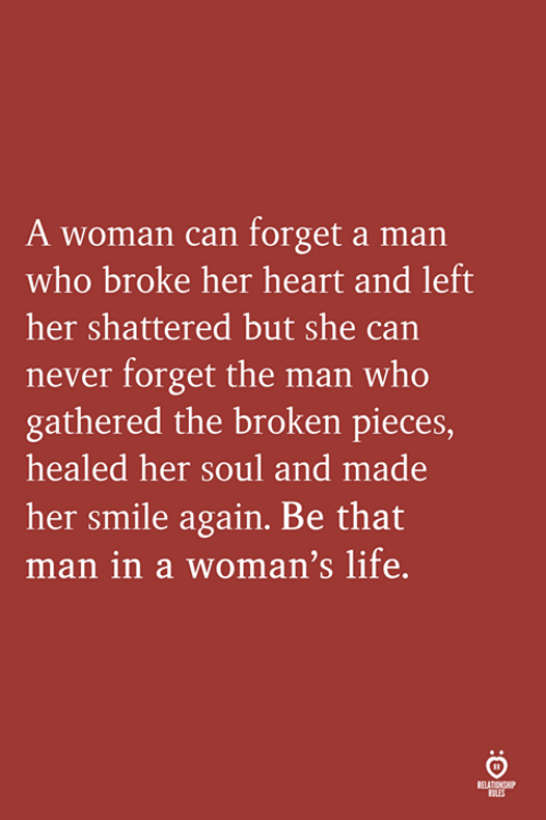 shattered: A woman can forget a man  who broke her heart and left  her shattered but she can  never forget the man who  gathered the broken pieces,  healed her soul and made  her smile again. Be that  man in a woman's life  LES