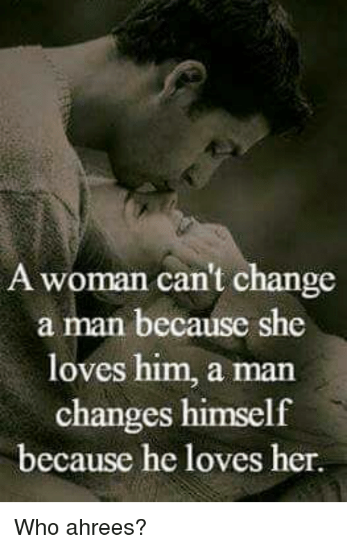 Memes, Change, and 🤖: A woman can't change  a man because she  loves him, a man  changes himself  because he loves her Who ahrees?