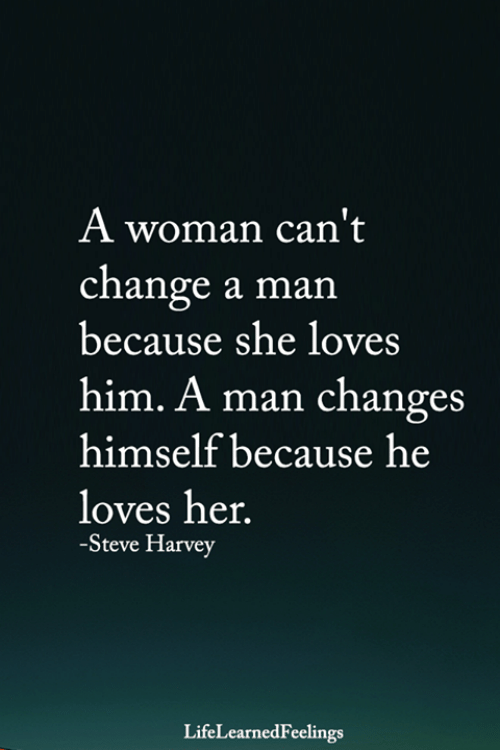 Steve Harvey: A woman can't  change a man  because she loves  him. A man changes  himself because he  loves her.  -Steve Harvey  LifeLearnedFeelings