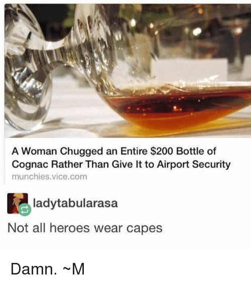 Bailey Jay, Memes, and Munchies: A Woman Chugged an Entire $200 Bottle of  Cognac Rather Than Give It to Airport Security  munchies vice com  ladytabularasa  Not all heroes wear capes Damn. ~M