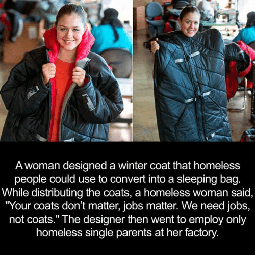 """single parent: A woman designed a winter coat that homeless  people could use to convert into a sleeping bag  While distributing the coats, a homeless woman said,  """"Your coats don't matter, jobs matter. We need jobs,  not coats."""" The designer then went to employ only  homeless single parents at her factory"""