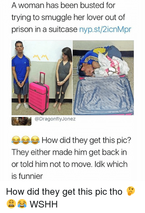 Memes, Wshh, and Prison: A woman has been busted for  trying to smuggle her lover out of  prison in a suitcase nyp.st/2icnMpr  @DragonflyJonez  6습 How did they get this pic?  They either made him get back in  or told him not to move. Idk which  is funnier How did they get this pic tho 🤔😩😂 WSHH