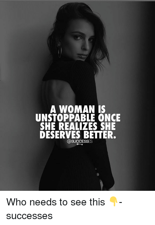 Memes, 🤖, and Once: A WOMAN IS  UNSTOPPABLE ONCE  SHE REALIZES SHE  DESERVES BETTER.  @SUCCESSES Who needs to see this 👇- successes