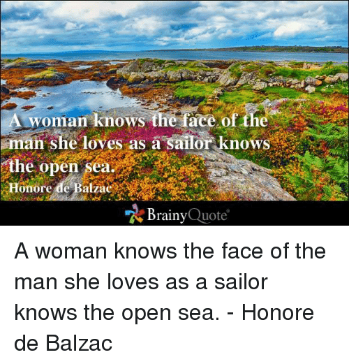 balzac: A woman knows the face of the  man she loves as a sailor knows  the open  Brainy  Quote A woman knows the face of the man she loves as a sailor knows the open sea. - Honore de Balzac