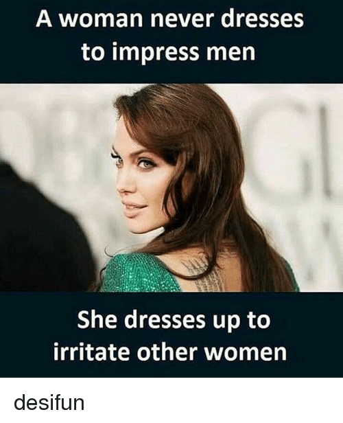 irritability: A woman never dresses  to impress men  She dresses up to  irritate other women desifun