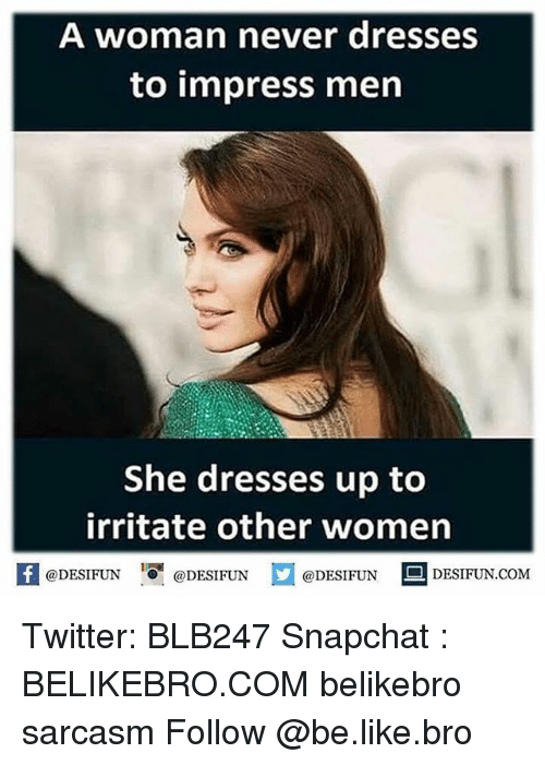 irritability: A woman never dresses  to impress men  She dresses up to  irritate other women  f @DESIFUN  @DESIFUN  @DESIFUN  L DESIFUN.COM Twitter: BLB247 Snapchat : BELIKEBRO.COM belikebro sarcasm Follow @be.like.bro