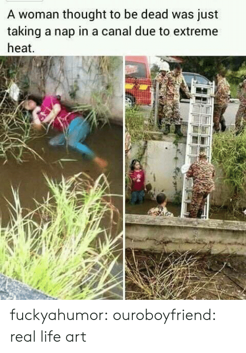 Canal: A woman thought to be dead was just  taking a nap in a canal due to extreme  heat fuckyahumor:  ouroboyfriend:  real life art