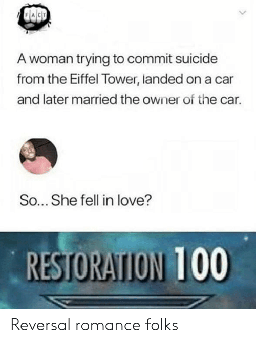 Restoration: A woman trying to commit suicide  from the Eiffel Tower, landed on a car  and later married the owner of the car.  So... She fell in love?  RESTORATION 100 Reversal romance folks