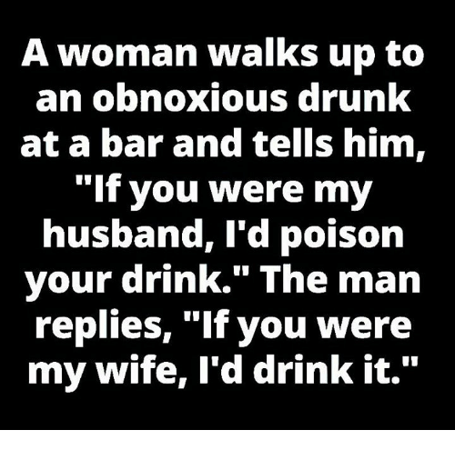 """Drinking, Drunk, and Memes: A woman walks up to  an obnoxious drunk  at a bar and tells him,  """"If you were my  husband, I'd poison  your drink."""" The man  replies, """"If you were  my wife, I'd drink it."""""""