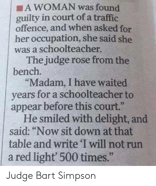 """Bart: A WOMAN was found  guilty in court of a traffic  offence, and when asked for  her occupation, she said she  was a schoolteacher  The judge rose from the  bench.  """"Madam, I have waited  years for a schoolteacher to  appear before this court.""""  He smiled with delight, and  said: """"Now sit down at that  table and write 'I will not run  a red light 500 times.""""  23 Judge Bart Simpson"""