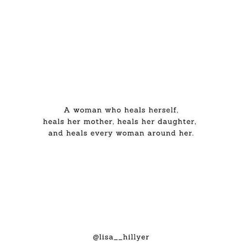 Woman Who: A woman who heals herself,  heals her mother, heals her daughter,  and heals every woman around her  @lisa__hillyer