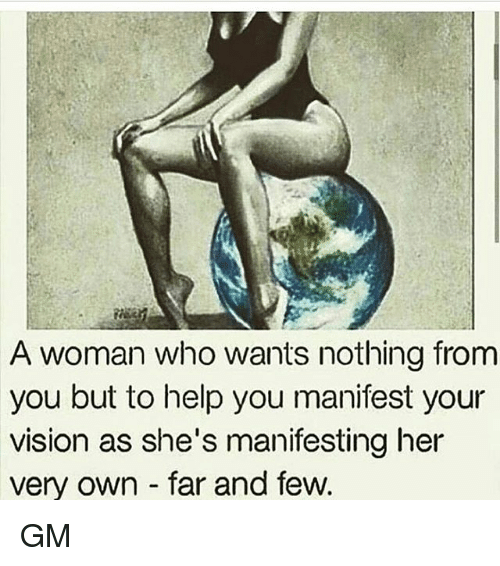 youre: A woman who wants nothing from  you but to help you manifest your  vision as she's manifesting her  very own far and few GM