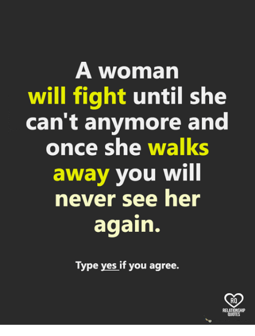 Memes, Never, and Fight: A woman  will fight until she  can't anymore and  once she walks  away you will  never see her  again.  Type yes if you agree.  RO  QUOTE