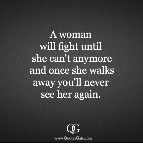 Never, Fight, and Her: A woman  will fight until  she can't anymore  and once she walks  away you'll never  see her again.  www.QuotesGate.com