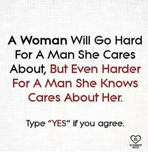"""Memes, She Knows, and Quotes: A Woman Will Go Hard  For A Man she Cares  About, But Even Harder  For A Man She Knows  Cares About Her  Type """"YES"""" if you agree.  RQ  RELATIONSHIP  QUOTES"""