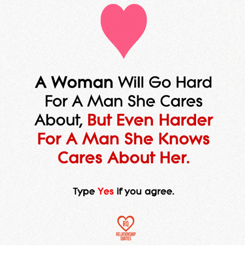 Memes, She Knows, and Quotes: A Woman Will Go Hard  For A Man She Cares  About  But Even Harder  For A Man She Knows  Cares About Her  Type  Yes  if you agree  RELATIONSHIP  QUOTES