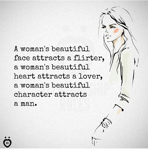 Beautiful, Heart, and Character: A woman's beautiful  face attracts a flirter,  a woman's beautiful  heart attracts a lover,  a woman's beautiful  character attracts  a man.