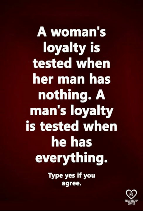 Relatables: A woman's  loyalty is  tested when  her mnan has  nothing. A  man's loyalty  is tested when  he has  everything.  Type yes if you  agree.  RO  RELAT  QUOTES