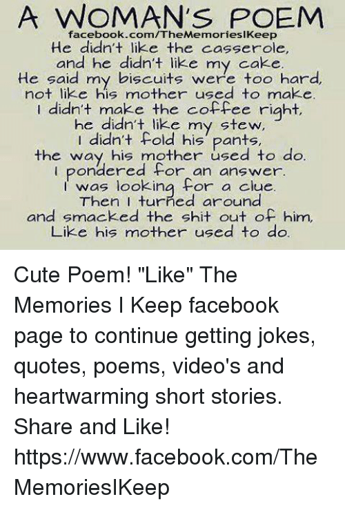 """Joke Quotes: A WOMAN'S POEM  facebook.com/The MemorieslKeep  He didn't like the casserole,  and he didn't like my  cake  He said my biscuits were too hard,  not like his mother used to make.  I didn't make the coffee right,  he didn't like my stew,  didn't his pants,  the way his mother used to do  pondered for an answer.  I looking for a clue.  I was Then turned around  and smacked the shit out of him,  Like his mother used to do. Cute Poem!  """"Like"""" The Memories I Keep facebook page to continue getting jokes, quotes, poems, video's and heartwarming short stories. Share and Like! https://www.facebook.com/TheMemoriesIKeep"""