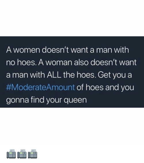 No Hoes: A women doesn't want a man with  no hoes. A woman also doesn't want  a man with ALL the hoes. Get you a  #ModerateAmount of hoes and you  gonna find your queen 📠📠📠