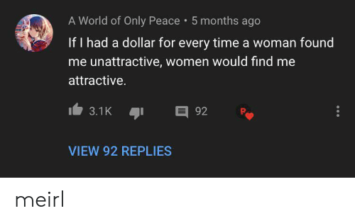 92.3: A World of Only Peace 5 months ago  If I had a dollar for every time a woman found  me unattractive, women would find me  attractive.  E 92  3.1K  VIEW 92 REPLIES meirl