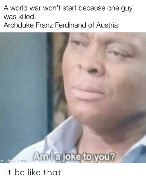 Be Like, World, and Austria: A world war won't start because one guy  was killed.  Archduke Franz Ferdinand of Austria:  Amlajoke to you?  made with nmematic It be like that