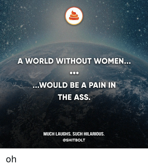 Pain In The Ass: A WORLD WITHOUT WOMEN...  ..WOULD BE A PAIN IN  THE ASS.  MUCH LAUGHS. SUCH HILARIOUS.  @SHITBOLT oh