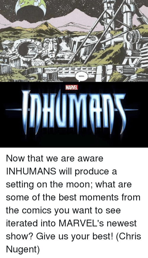 iter: A  wows  MARVEL  inHUMIAN5  c Now that we are aware INHUMANS will produce a setting on the moon; what are some of the best moments from the comics you want to see iterated into MARVEL's newest show?  Give us your best!  (Chris Nugent)