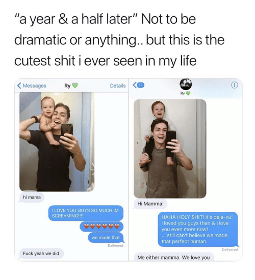 """Life, Love, and Shit: """"a year & a half later"""" Not to be  dramatic or anything.. but this is the  cutest shit i ever seen in my life  Messages Ry  Details7  Ry  hi mama  Hi Mamma!  I LOVE YOU GUYS SO MUCH IM  SCREAMING!!!!  HAHA HOLY SHIT! it's deja-vu!  i loved you guys then & i love  you even more now!  still can't believe we made  that perfect human  we made that  Delivered  Delivered  Fuck yeah we did  Me either mamma. We love you"""