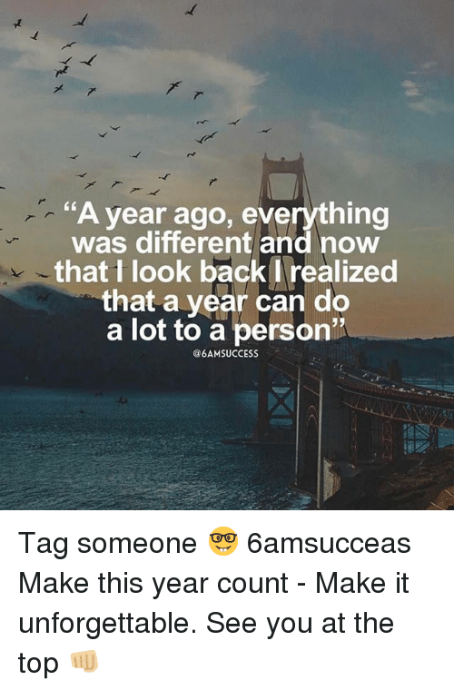 "Memes, Tag Someone, and Success: ""A year ago, everything  was different and now  that I look back realized  that a year can do  a lot to a person""  @6AM SUCCESS Tag someone 🤓 6amsucceas Make this year count - Make it unforgettable. See you at the top 👊🏼"