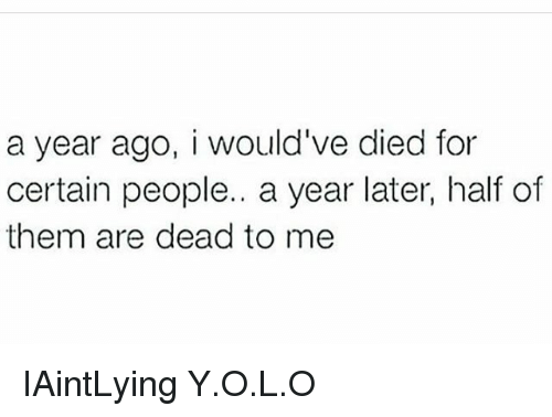 Memes, 🤖, and Them: a year ago, i would've died for  certain people.. a year later, half of  them are dead to me IAintLying Y.O.L.O