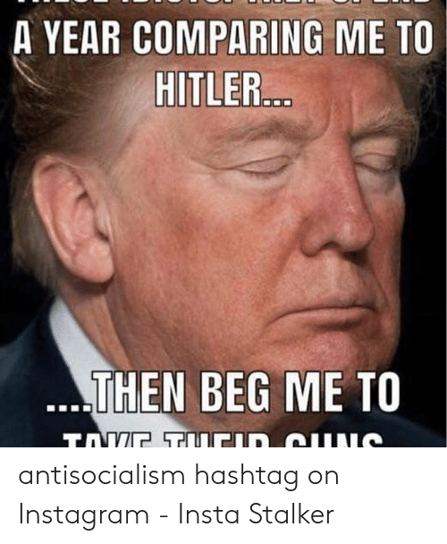 Funny Conservative Memes: A YEAR COMPARING ME TO  HITLER...  ..THEN BEG ME TO  TAVE T CID GUNS antisocialism hashtag on Instagram - Insta Stalker